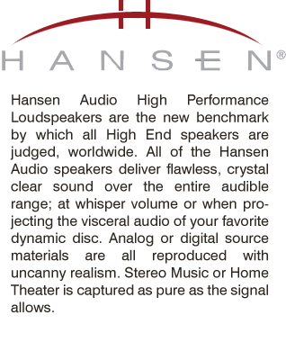 Hansen Audio High Performance Loudspeakers are the new benchmark by which all High End speakers are judged, worldwide. All of the Hansen Audio speakers deliver flawless, crystal clear sound over the entire audible range; at whisper volume or when projecting the visceral audio of your favorite dynamic disc. Analog or digital source materials are all reproduced with uncanny realism. Stereo Music or Home Theater is captured as pure as the signal allows.